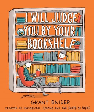 Grant Snider I Will Judge You By Your Bookshelf Bookshelves Books Beloved Book