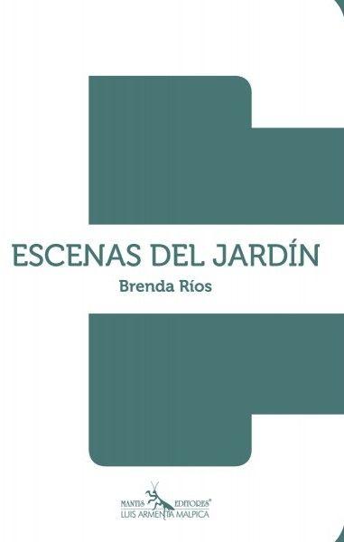"""Brenda Ríos (1975), Escenas del Jardín, poesía, Mantis Editores   """"[...] las cicatrices de una voz íntima y agresiva que nos canta desde la palestra espectacular de la intemperie [...]"""""""