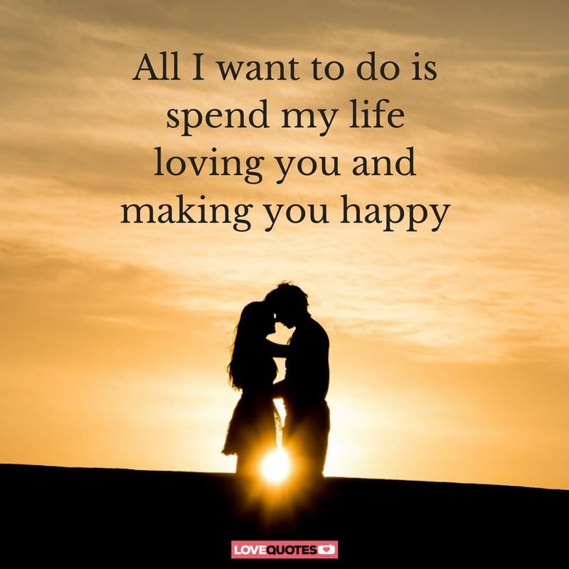 All I Want To Do Is Spend All My Life Loving You And Making You Happy Happy Love Quotes Romantic Quotes For Girlfriend Morning Love Quotes
