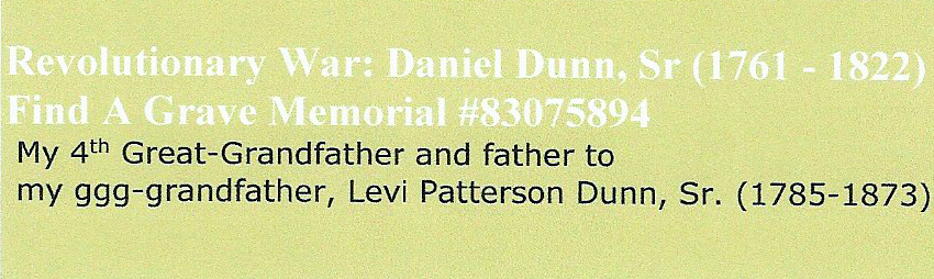 "Revolutionary War: 4th Great- Grandfather,  Daniel DUNN (1761 - 1822).   Levi Patterson Dunn Sr. (1785 - 1873) son of Daniel Dunn.    Abraham Greenberry Dunn (1827 - 1908) son of Levi Patterson Dunn Sr.  William Hurst ""Will"" Dunn (1849 - 1920) son of Abraham Greenberry Dunn.   Louisa Catherine Dunn Davis (1886 - 1967) daughter of William Hurst ""Will"" Dunn.    Charlie Andrew Davis (1923 - 2015) son of Louisa Catherine Dunn Davis"
