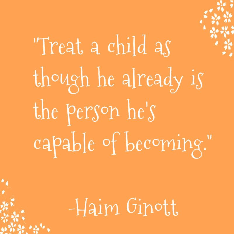 Great Quote Treat A Child As Though He Already Is The Person He S Capable Of Becoming Good Parenting Quotes Quotes For Kids Parenting Quotes