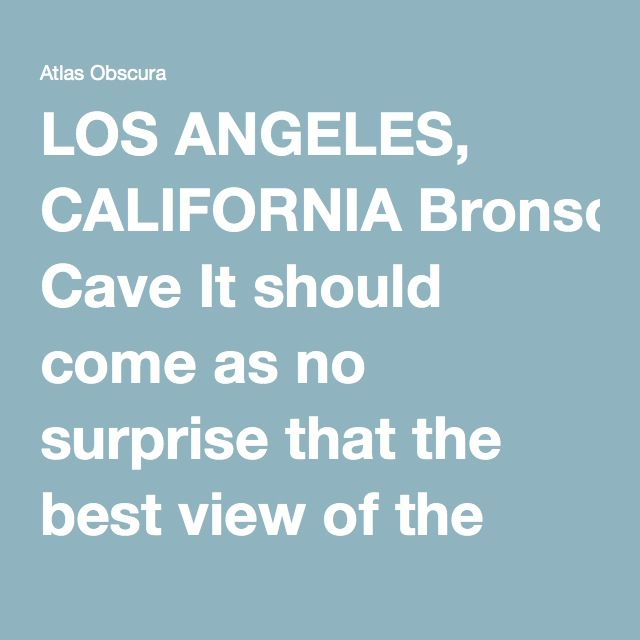 LOS ANGELES, CALIFORNIA Bronson Cave It should come as no surprise that the best view of the Hollywood sign is from Batman's lair