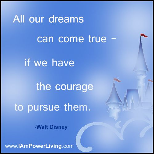 All Our Dream Can Come True If We Have The Courage To Pursue Them Walt Disney He Wa Saddened By New Paraphrase