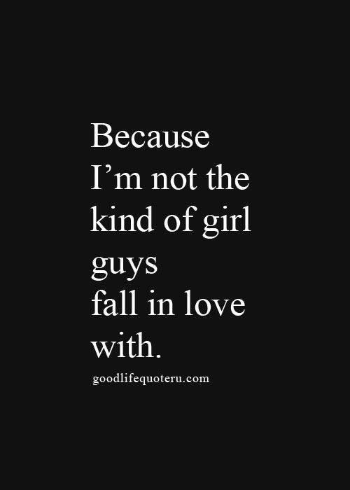 Because I'm not the kind of girl guys fall in love with. | +++