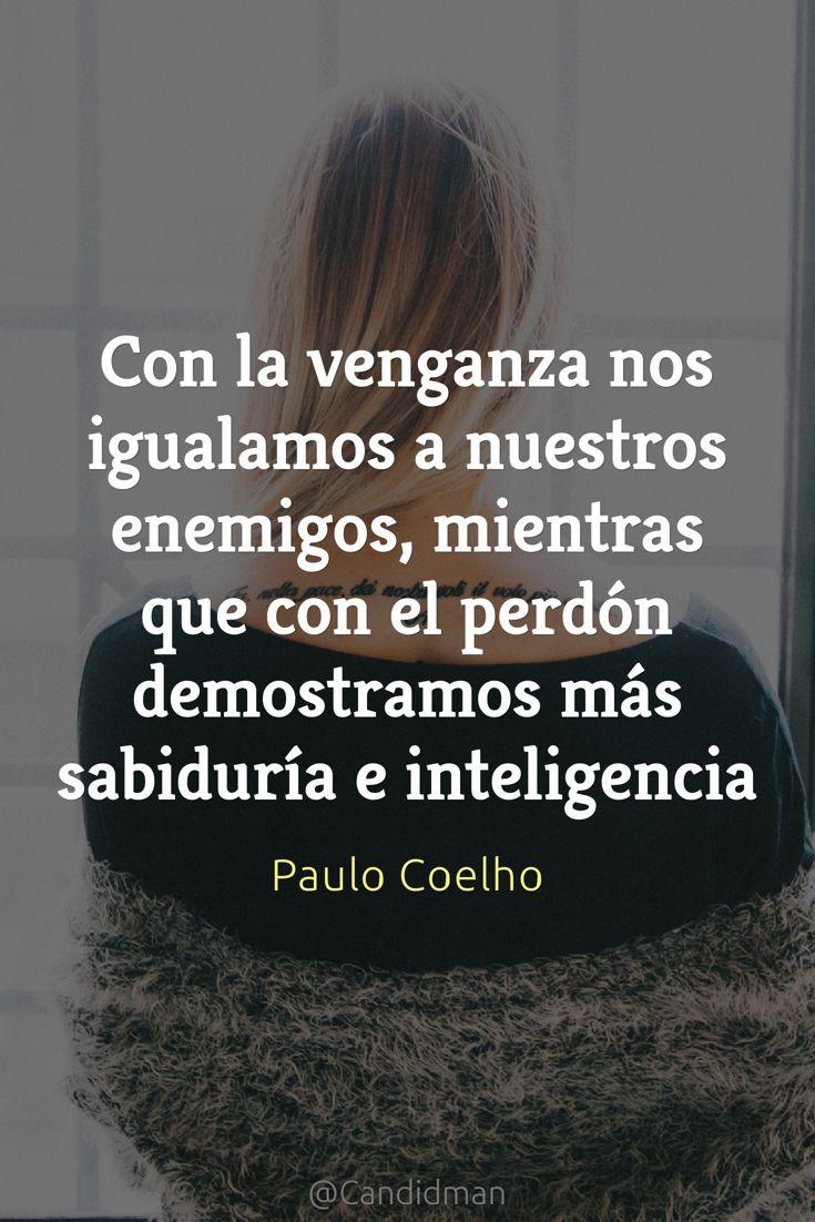 Con la venganza nos igualamos a nuestros enemigos mientras que con el  perdón demostramos más sabiduría e inteligencia. Paulo Coelho  Candidman   Frases Paulo ... 00fe8b3330a8