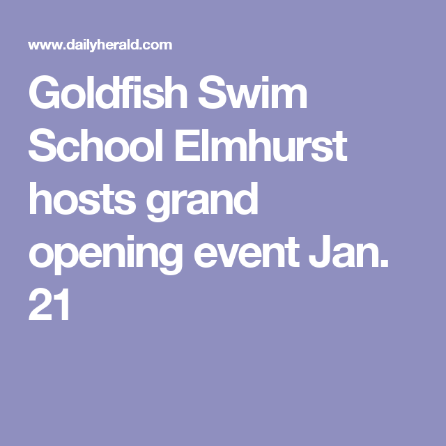Goldfish Swim School Elmhurst Hosts Grand Opening Event Jan 21 Do