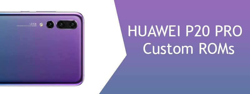 Huawei P20 Pro Custom ROMs [List] - Fast & Stable (Download