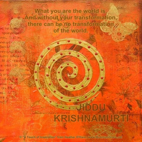 What you are the world is. And without your transformation, there can be no transformation of the world. JIDDU KRISHNAMOURTI