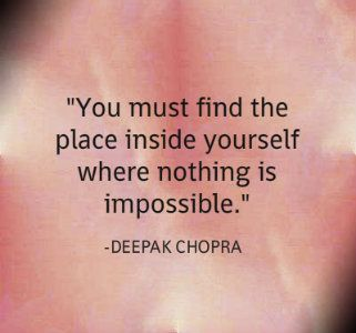 You must find the place inside yourself where nothing is impossible.-Deepak Chopra