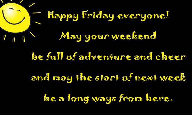 Happy Friday Everyone! May Your Weekend Be Full Of Adventure And Cheer, And  May