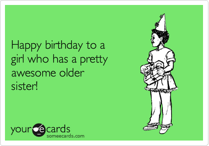 Happy birthday to a girl who has a pretty awesome older sister – Birthday Greetings for Sister Funny