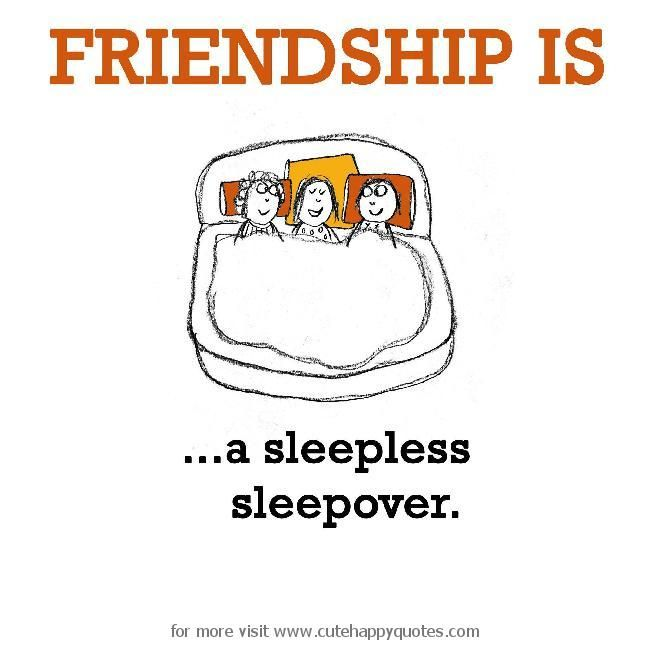 Friendship is, a sleepless sleepover.   Cute Happy Quotes