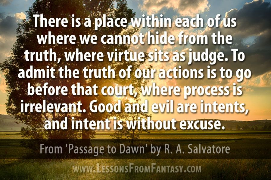 """""""There is a place within each of us where we cannot hide from the truth, where virtue sits as judge. To admit the truth of our actions is to go before that court, where process is irrelevant. Good and evil are intents, and intent is without excuse."""" (From 'Passage to Dawn' by R. A. Salvatore). - See more at: http://www.lessonsfromfantasy.com"""