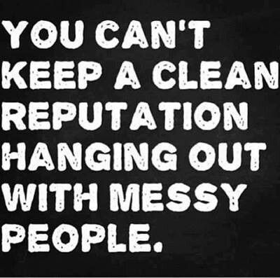 You can't keep a clean reputation hanging out with messy people.