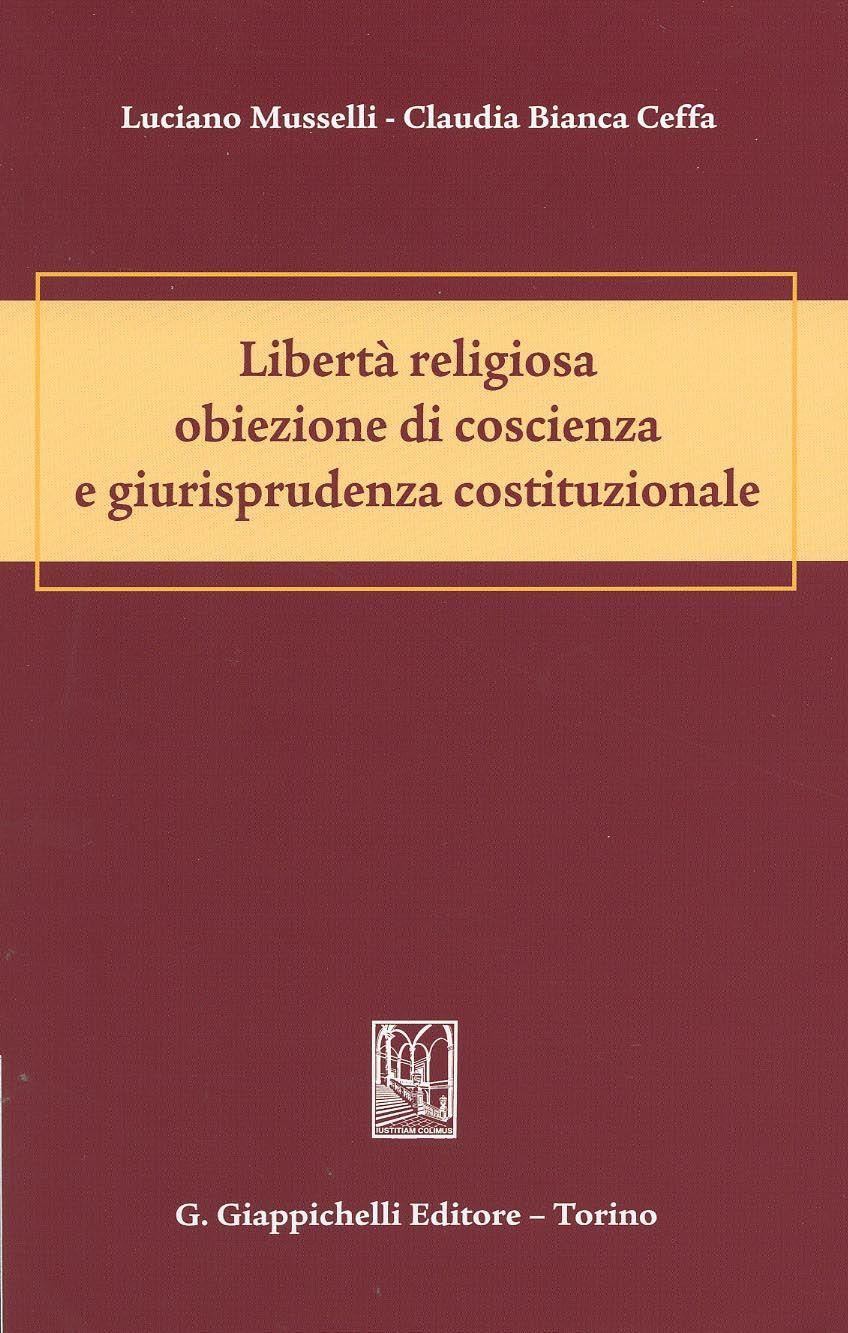 Libertà religiosa obiezione di coscienza e giurisprudenza costituzionale / Luciano Musselli, Claudia Bianca Ceffa, cop. 2014