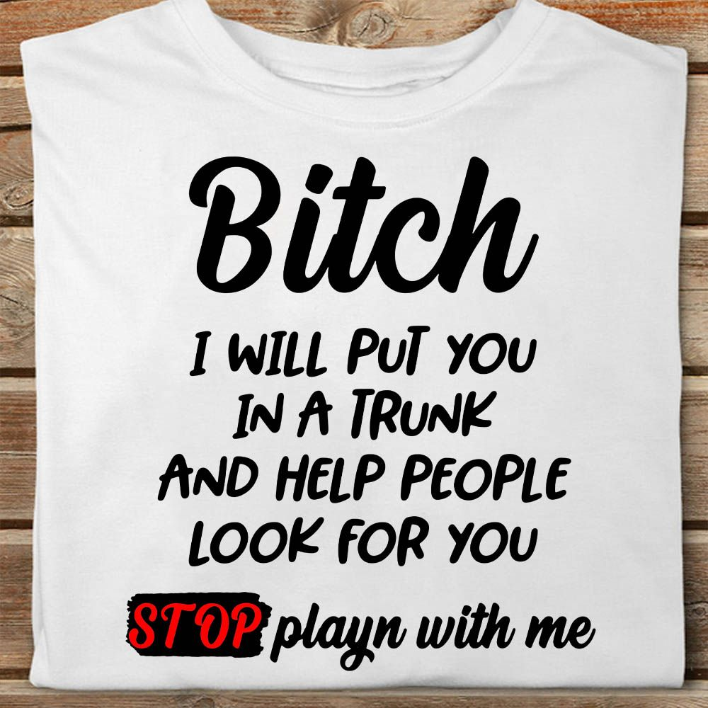 I Will Put You In A Trunk Shirt, Funny Quote, Sarcastic Saying Shirt.