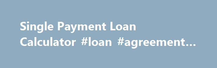 Single Payment Loan Calculator #loan #agreement #form   loan