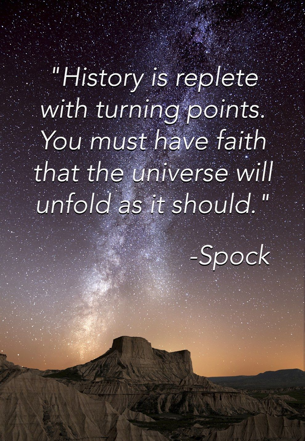"""""""History is replete with turning points. You must have faith that the universe will unfold as it should.""""  -- Spock  The 15 Greatest Spock Quotes As Motivational Posters"""