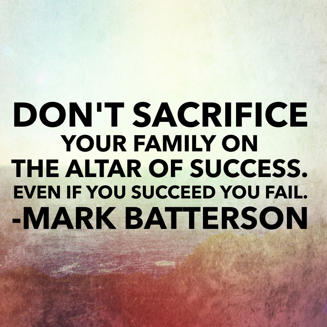 Don T Sacrifice Your Family On The Altar Of Success Even If You Succeed You Fail Mark Batterson Family Quotes Sacrifice Quotes Labor Day Quotes