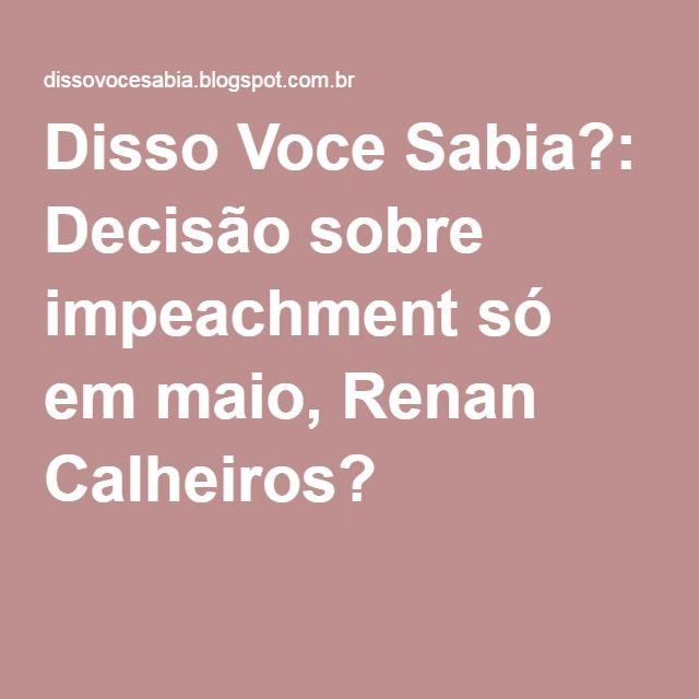 Disso Voce Sabia?: Decisão sobre impeachment só em maio, Renan Calheiros?