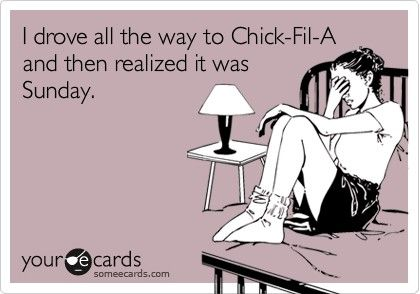 "Mine is more like ""I know there is a Chick-Fil-A with about an hour left in my 7 hour trip I can wait to eat until then...except it is Sunday and I don't realize until I have driven 6 hours"""