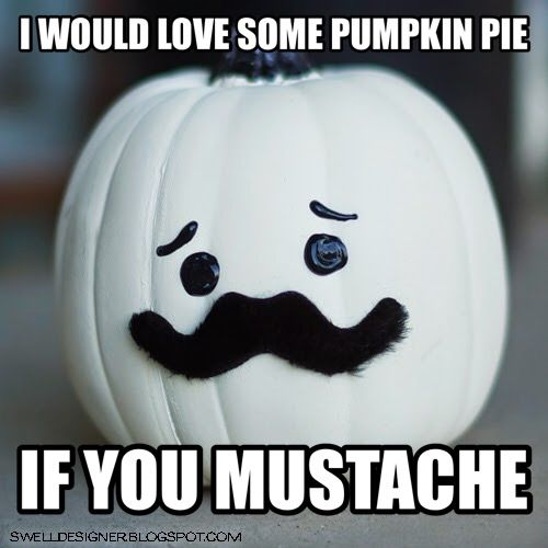 I would love some pumpkin pie, if you mustache.