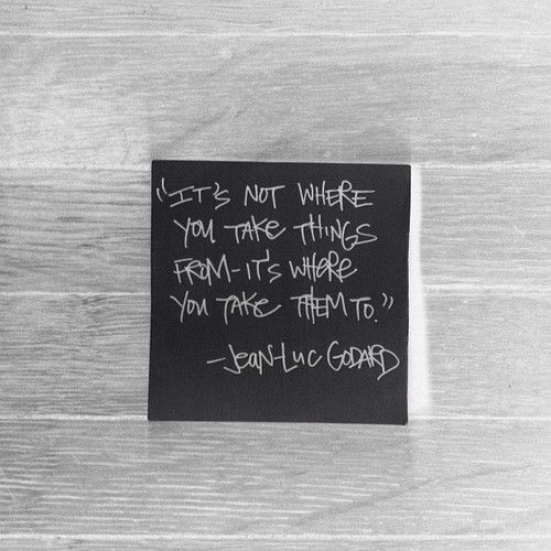 """""""It's not where you take things from - it's where you take them to."""" - Jean-Luc Godard"""