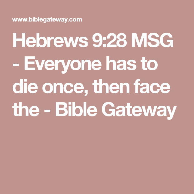 Hebrews 928 MSG Everyone has to die once, then face the