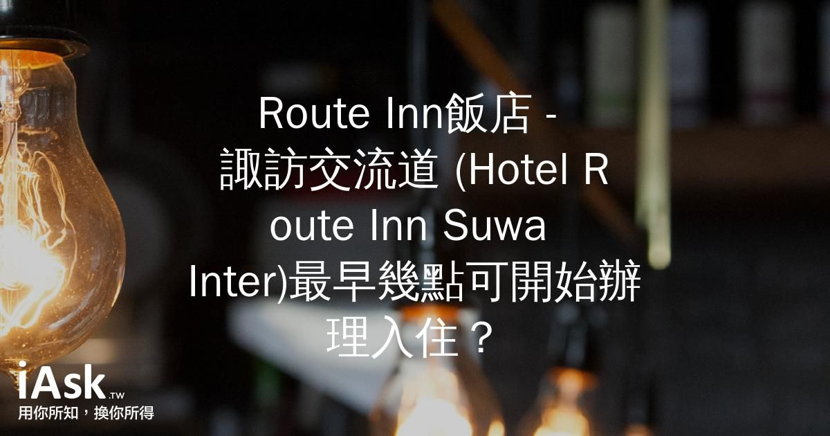 Route Inn飯店 - 諏訪交流道 (Hotel Route Inn Suwa Inter)最早幾點可開始辦理入住? by iAsk.tw
