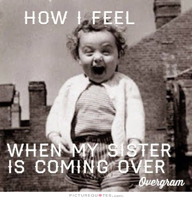 How I Feel When My Sister Is Coming Over Picture Quotes
