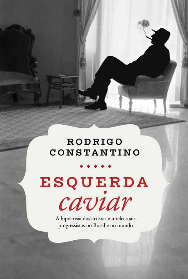 Esquerda Caviar: A Hipocrisia dos Artistas e Intelectuais Progressistas no Brasil e no Mundo - Rodrigo Constantino
