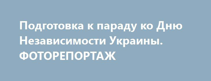 Подготовка к параду ко Дню Независимости Украины. ФОТОРЕПОРТАЖ http://www.bbcccnn.com.ua/blogy/podgotovka-k-parady-ko-dnu-nezavisimosti-ykrainy-fotoreportaj/  {{AutoHashTags}}