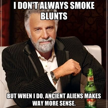 dc06975ee752fc260723a01724ae8c93 i don't always smoke blunts but when i do, ancient aliens makes