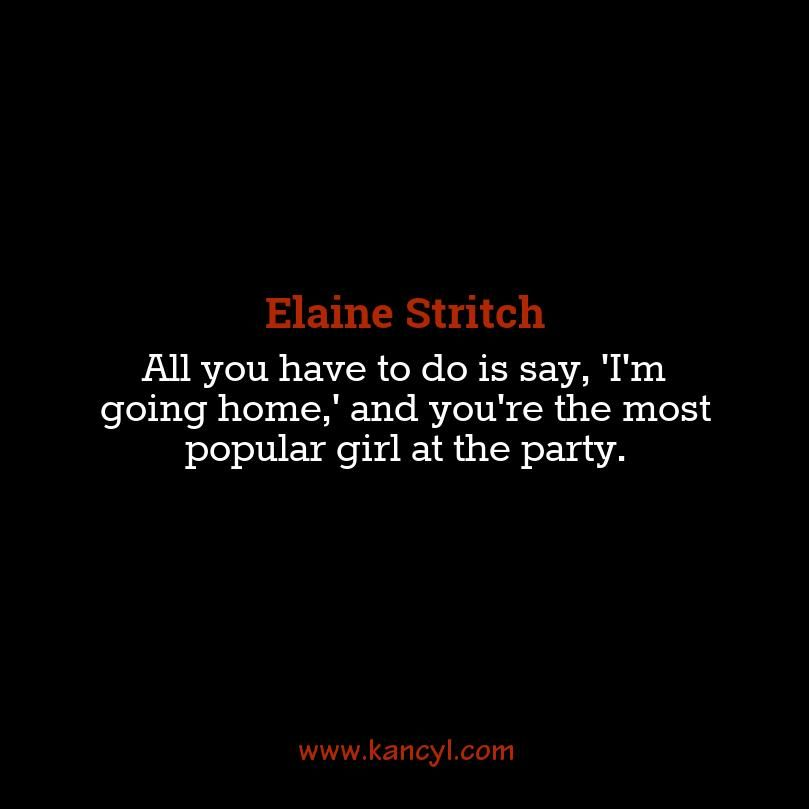 """All you have to do is say, 'I'm going home,' and you're the most popular girl at the party."", Elaine Stritch"