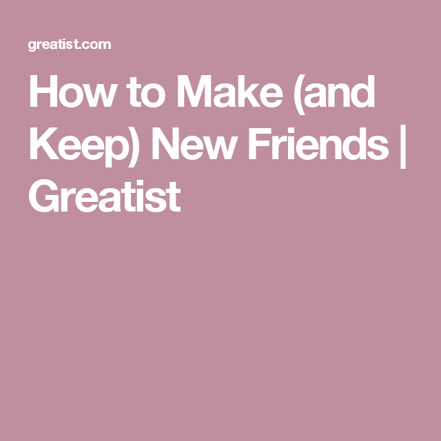 How to Make (and Keep) New Friends | Greatist