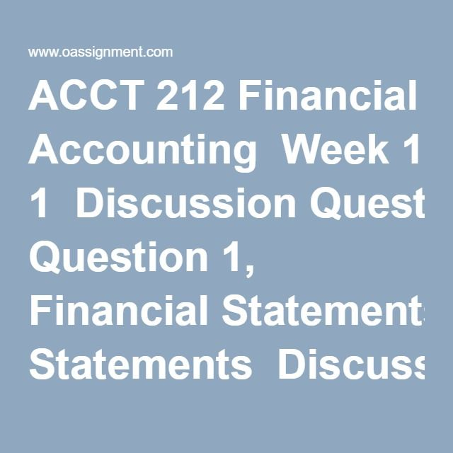 ACCT 212 Financial Accounting Week 1 Discussion Question 1 - financial statements
