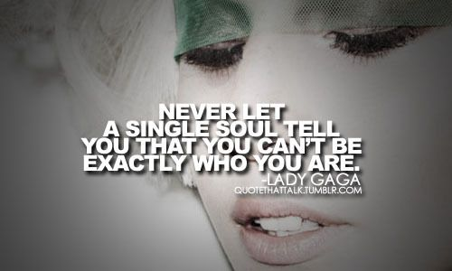 """""""Never let a single soul tell you that you can't be exactly who you are"""". -Lady Gaga"""