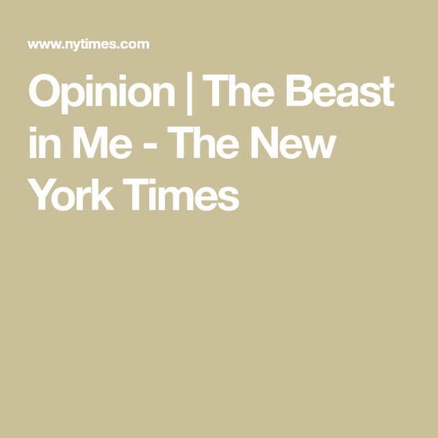 Opinion The Beast In Me Beast The New York Times Opinion