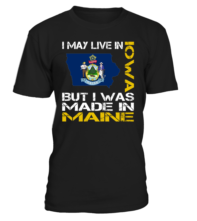 I May Live in Iowa But I Was Made in Maine State T-Shirt #MadeInMaine