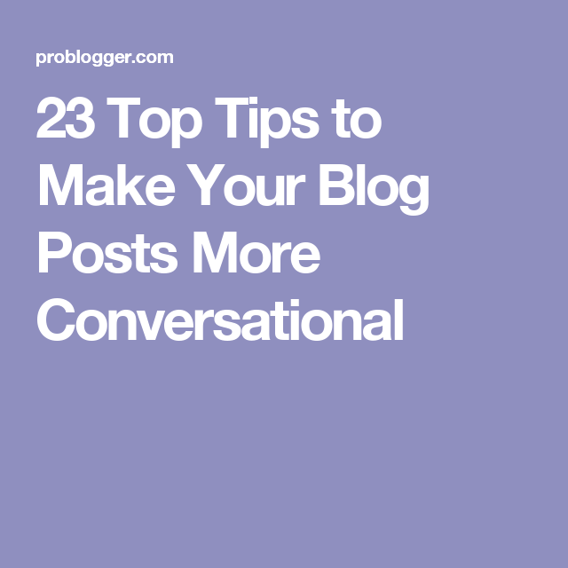 23 Top Tips to Make Your Blog Posts More Conversational