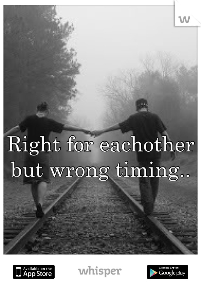 Right for eachother but wrong timing..