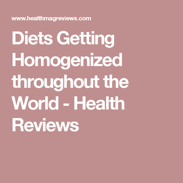 Diets Getting Homogenized throughout the World - Health Reviews