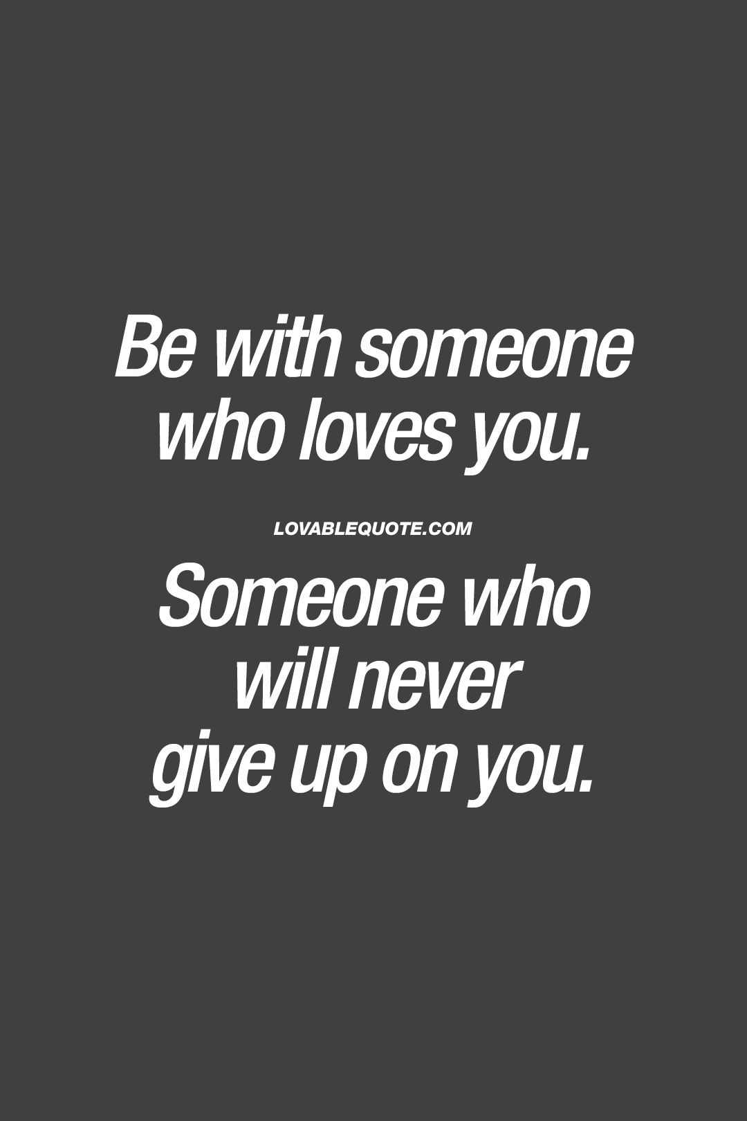 Be With Someone Who Loves You Someone Who Will Never Give Up On You