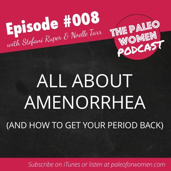 The Paleo Women Podcast #008: All About Amenorrhea And How To Get Your Period Back