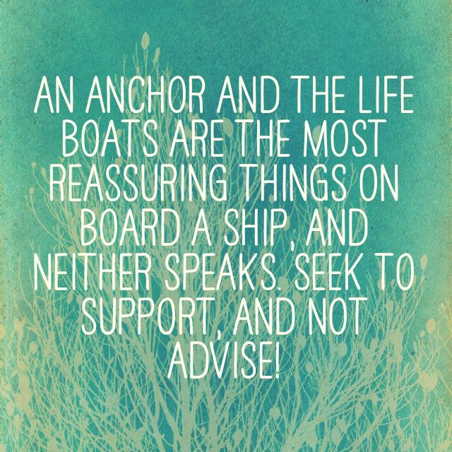 An anchor and the life boats are the most reassuring things on board a ship, and neither speaks. Seek to support, and not advise!