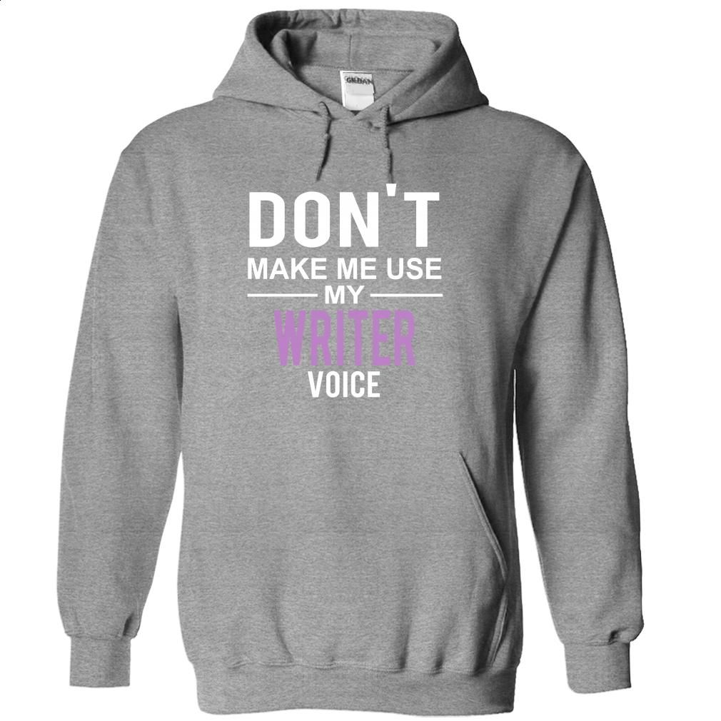 dont make me use WRITER  voice T Shirt, Hoodie, Sweatshirts - printed t shirts #Tshirt #T-Shirts