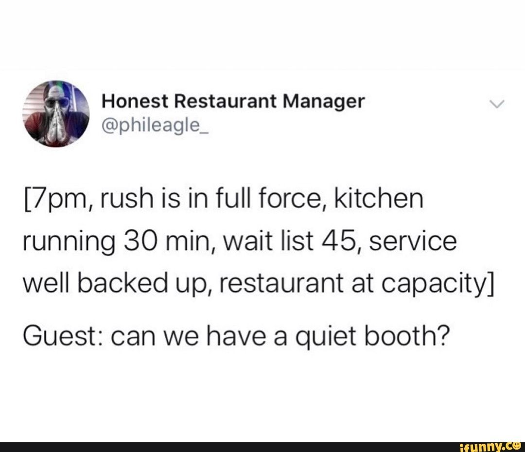 Picture memes ImzveGr67 — iFunny [7pm, rush is in full force, kitchen running 30 min, wait list 45, service well backed up, restaurant at capacity] Guest: can we have a quiet booth? – popular memes on the site