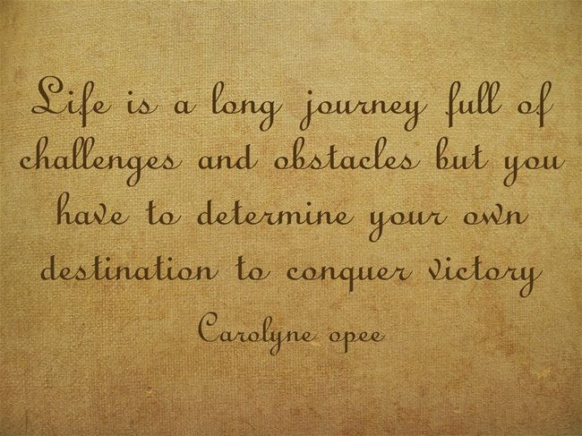 Life Is A Long Journey Full Of Challenges And Obstacles But You Have To Determine Your Own Destination To Conquer Victory Quotes Courage Quotes Quality Quotes