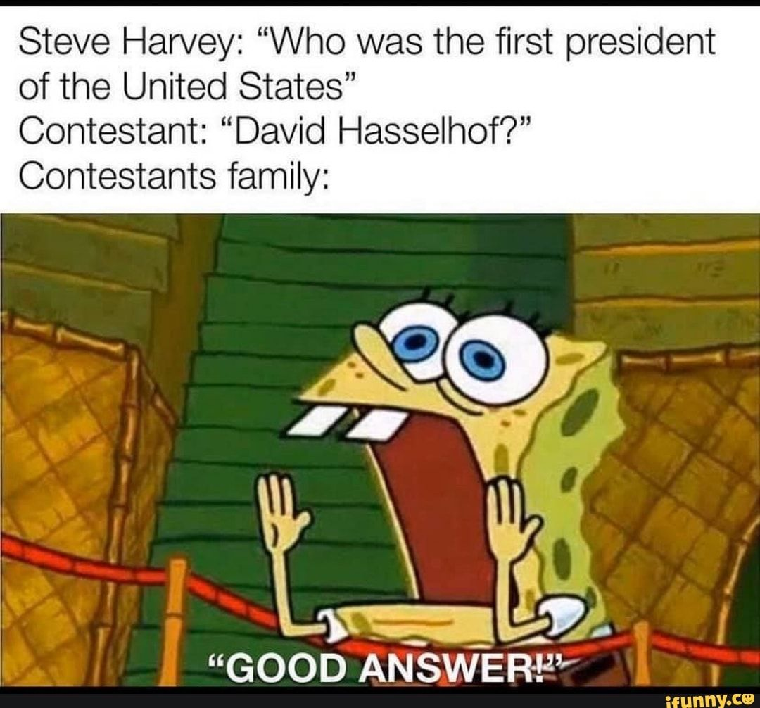 Steve Harvey Who Was The First President Of The United States Contestant David Hasselhof Contestants Family Good Answer Ifunny Funny Spongebob Memes Really Funny Memes Funny Relatable Memes