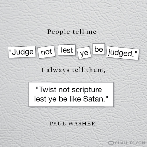 """Famous Quotes With A Twist: People Tell Me """"Judge Not Lest Ye Be Judged."""" I Always"""